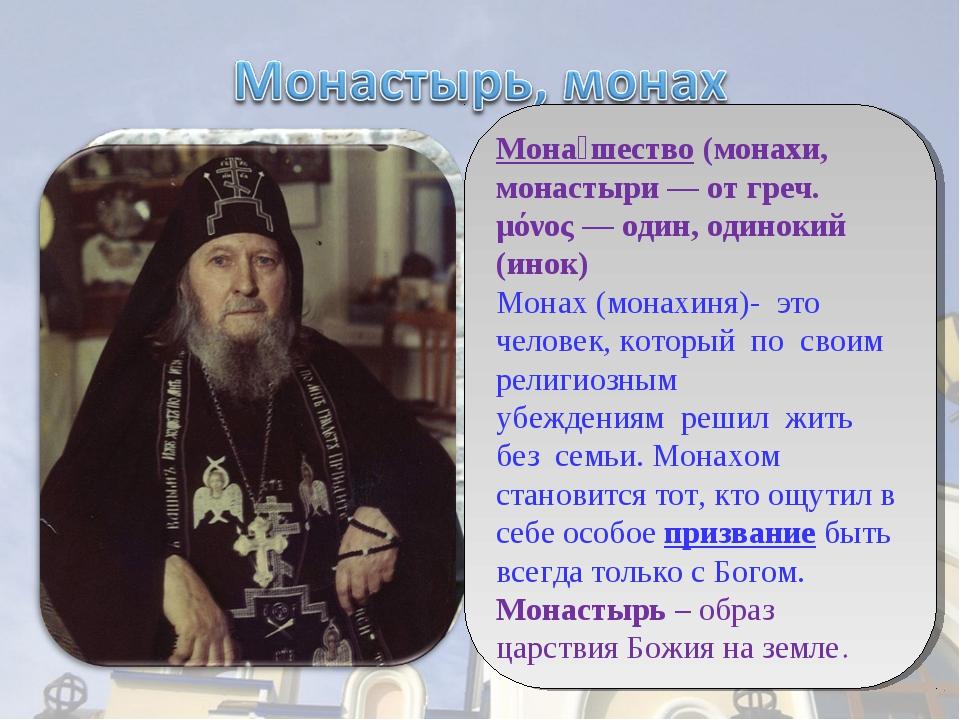 Мона́шество (монахи, монастыри — от греч. μόνος — один, одинокий (инок) Монах...