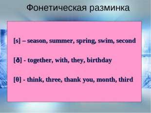 Фонетическая разминка [s] – season, summer, spring, swim, second [ð] - togeth