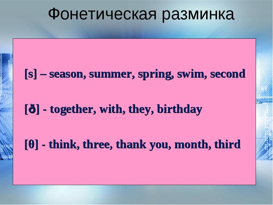 Фонетическая разминка [s] – season, summer, spring, swim, second [ð] - togeth...