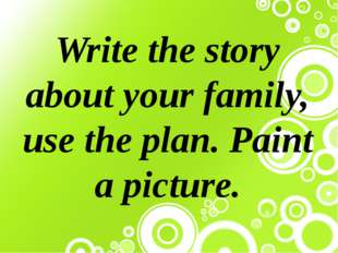 Write the story about your family, use the plan. Paint a picture.