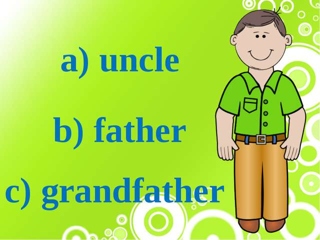 a) uncle b) father c) grandfather