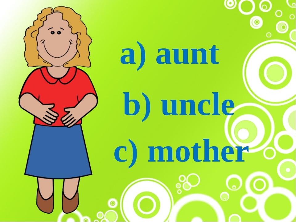 a) aunt b) uncle c) mother