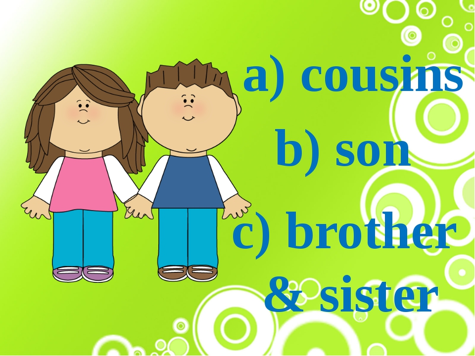 a) cousins b) son c) brother & sister