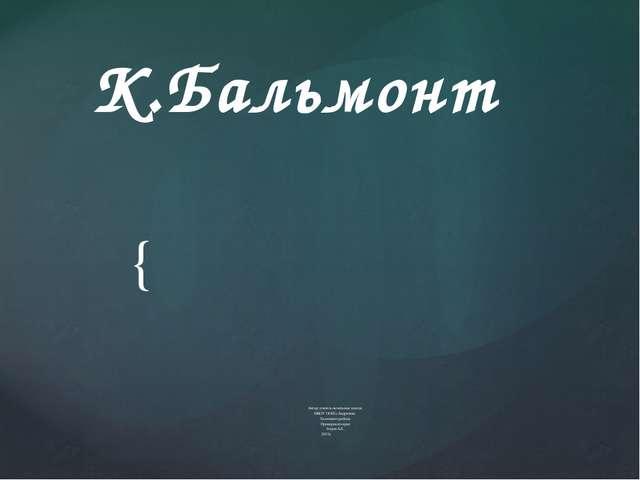 К.Бальмонт Автор: учитель начальных класов МКОУ ООШ с.Андреевка Хасанского ра...