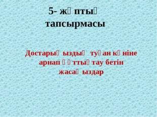 5- жұптың тапсырмасы Достарыңыздың туған күніне арнап құттықтау бетін жасаңыз