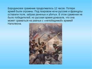 Бородинское сражение продолжалось 12 часов. Потери армий были огромны. Под по