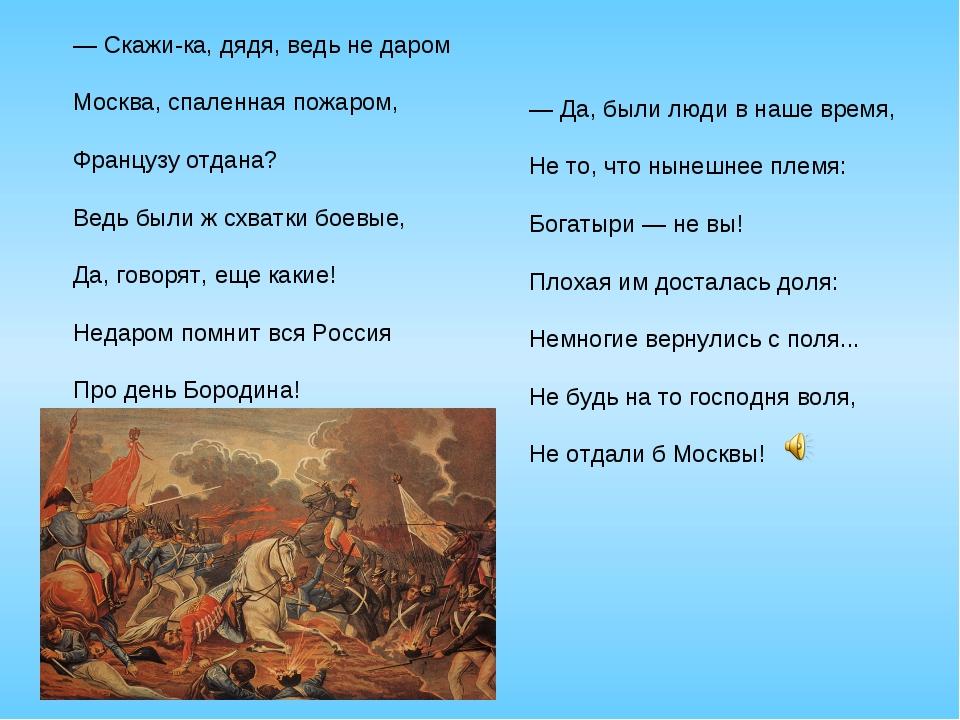 — Скажи-ка, дядя, ведь не даром Москва, спаленная пожаром, Французу отдана? В...
