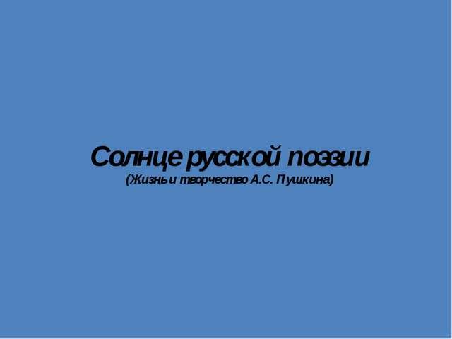 Солнце русской поэзии (Жизнь и творчество А.С. Пушкина)