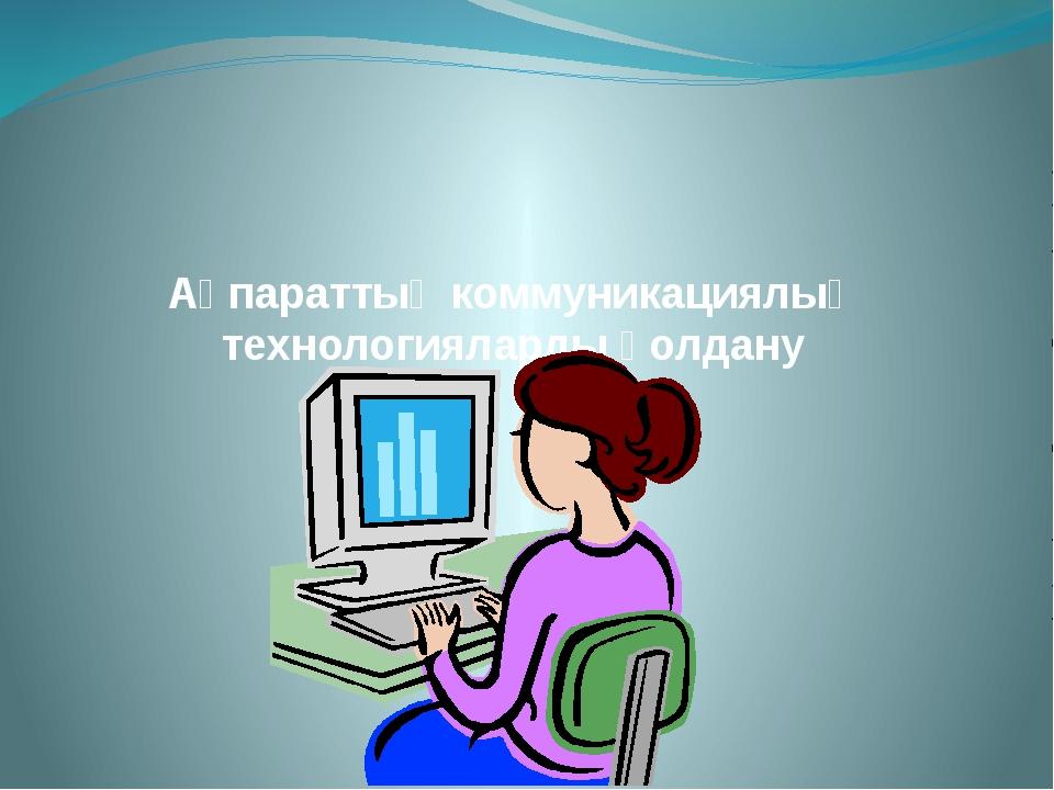 Ақпараттық коммуникациялық технологияларды қолдану