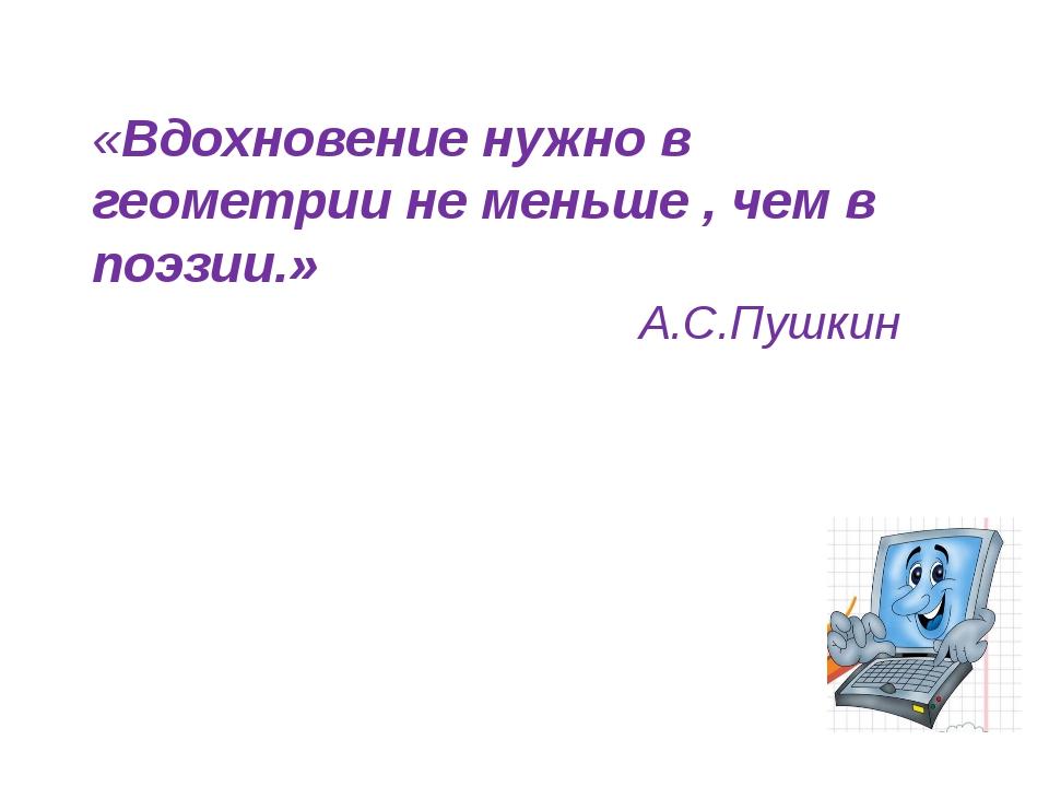 «Вдохновение нужно в геометрии не меньше , чем в поэзии.» А.С.Пушкин