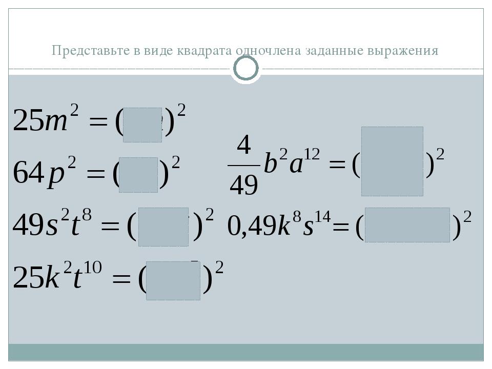 Представьте в виде квадрата одночлена заданные выражения