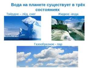 Вода на планете существует в трёх состояниях Газообразное - пар Твёрдое – лёд