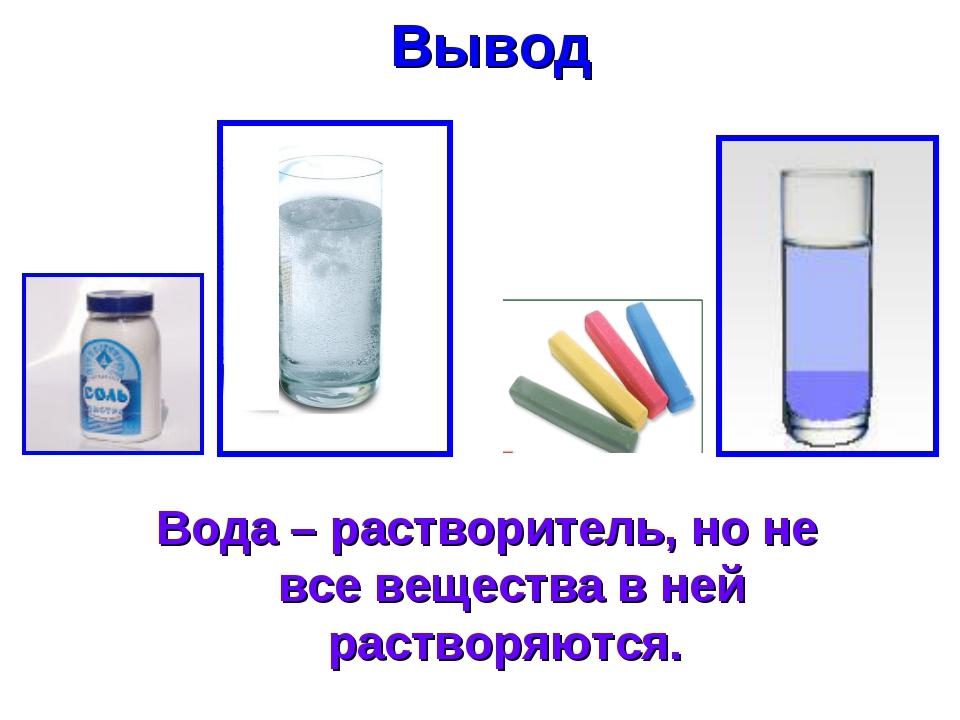 Вывод Вода – растворитель, но не все вещества в ней растворяются.