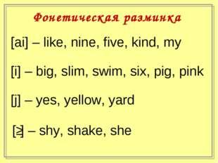 Фонетическая разминка [ai] – like, nine, five, kind, my [i] – big, slim, swim