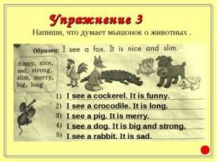 Напиши, что думает мышонок о животных . Упражнение 3 I see a cockerel. It is