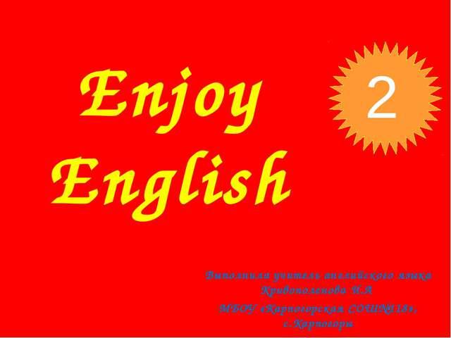 Enjoy English Выполнила учитель английского языка Кривополенова И.А МБОУ «Кар...
