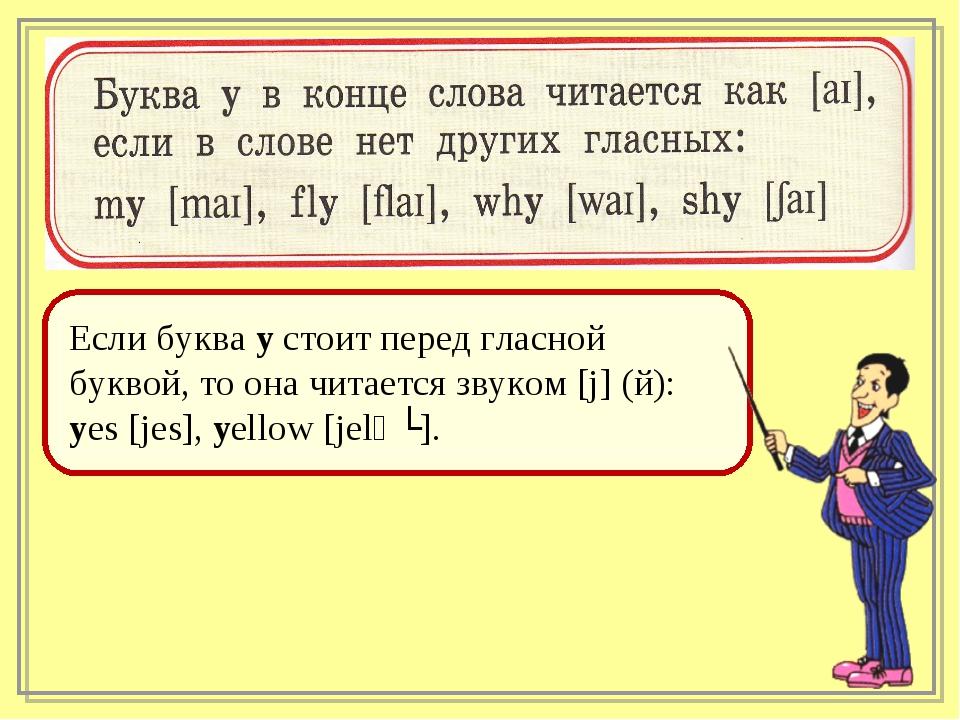 Если буква y стоит перед гласной буквой, то она читается звуком [j] (й): yes...
