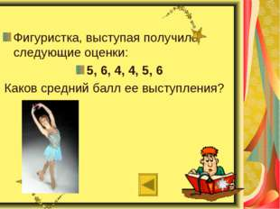 Фигуристка, выступая получила следующие оценки: 5, 6, 4, 4, 5, 6 Каков средн