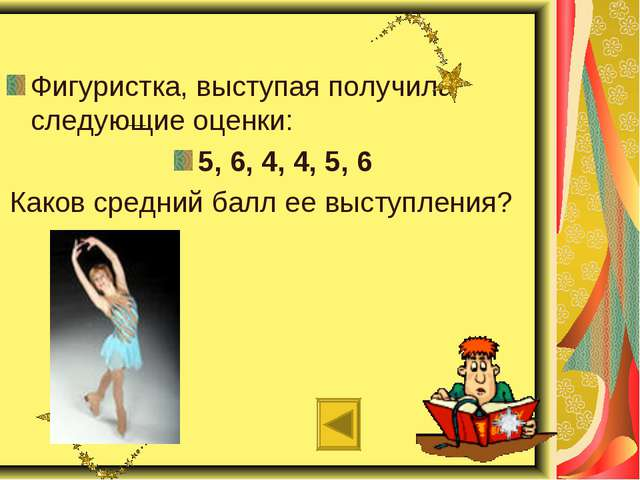 Фигуристка, выступая получила следующие оценки: 5, 6, 4, 4, 5, 6 Каков средн...