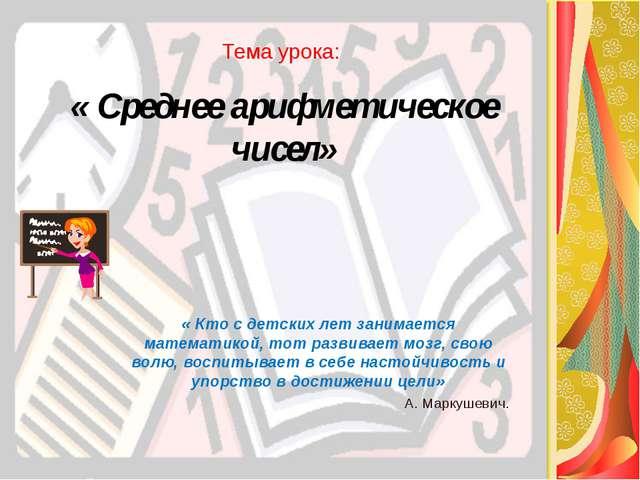 Тема урока: « Среднее арифметическое чисел» « Кто с детских лет занимается ма...