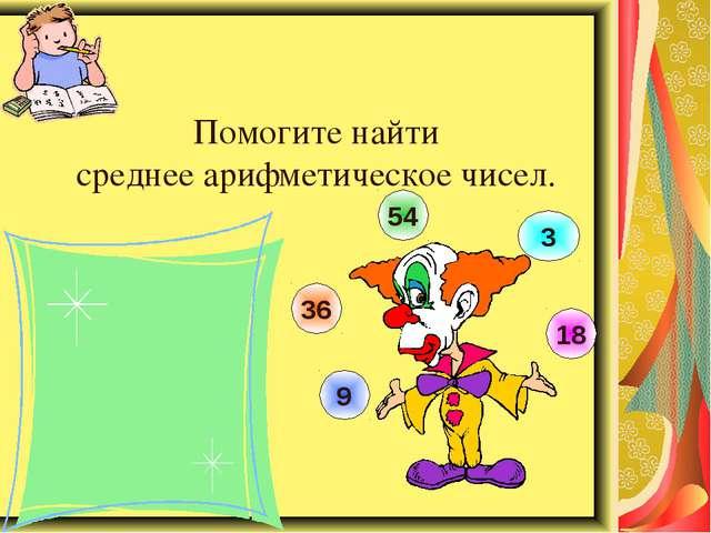 Помогите найти среднее арифметическое чисел. 9 36 54 3 18