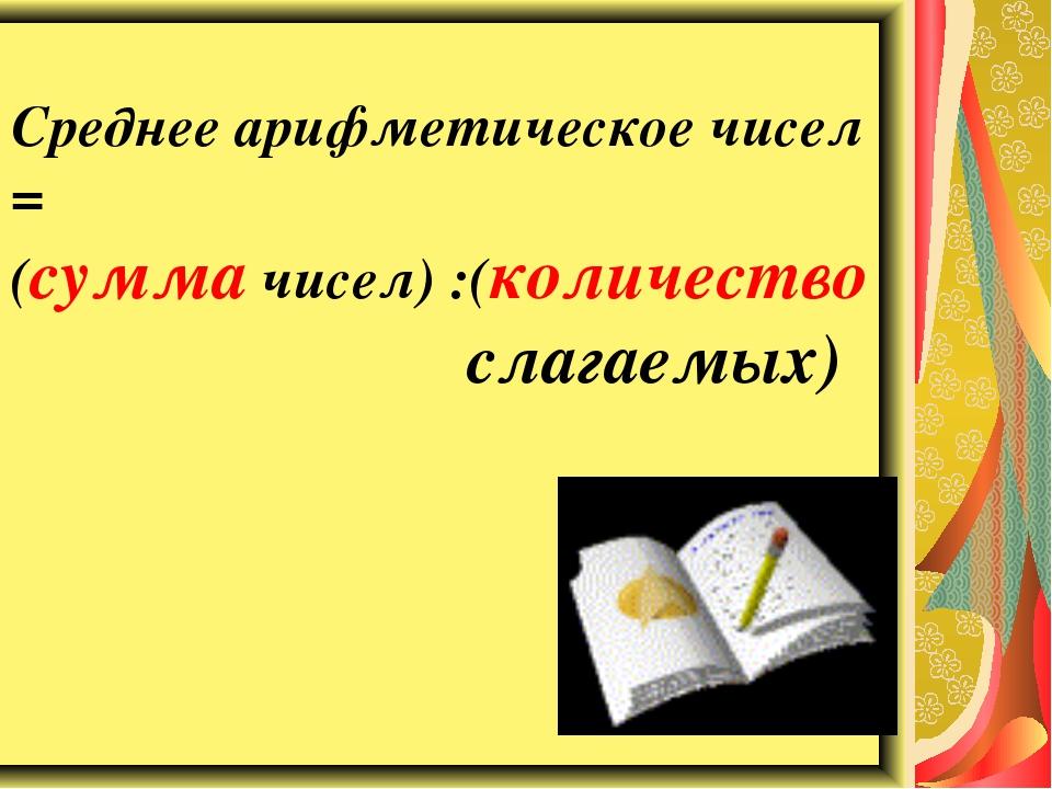 Среднее арифметическое чисел = (сумма чисел) :(количество слагаемых)
