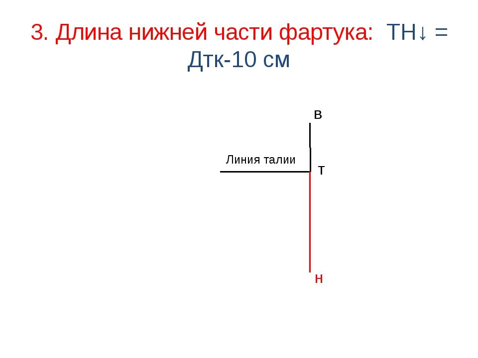 3. Длина нижней части фартука: ТН↓ = Дтк-10 см Линия талии В Н Т