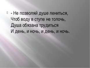 - Не позволяй душе лениться, Чтоб воду в ступе не толочь, Душа обязана труди