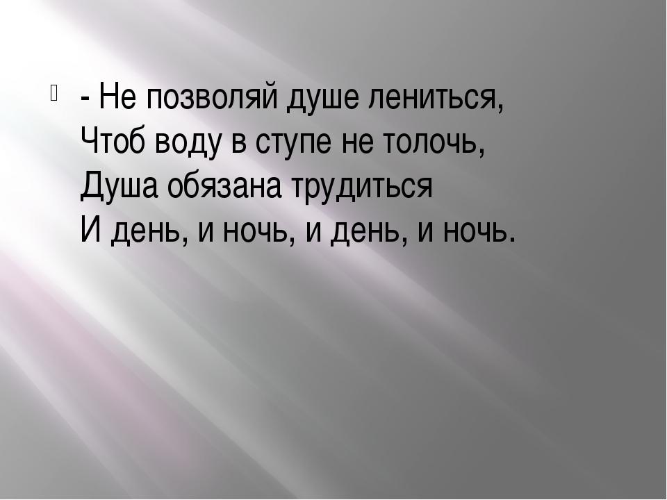 - Не позволяй душе лениться, Чтоб воду в ступе не толочь, Душа обязана труди...