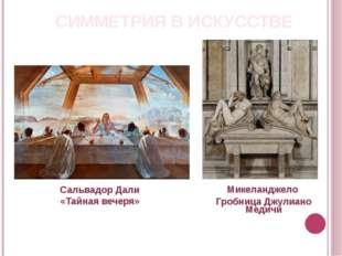 СИММЕТРИЯ В ИСКУССТВЕ Сальвадор Дали «Тайная вечеря» Микеланджело Гробница Дж