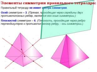 Правильный тетраэдр не имеет центра симметрии. Осей симметрии – 3. (Прямая, п