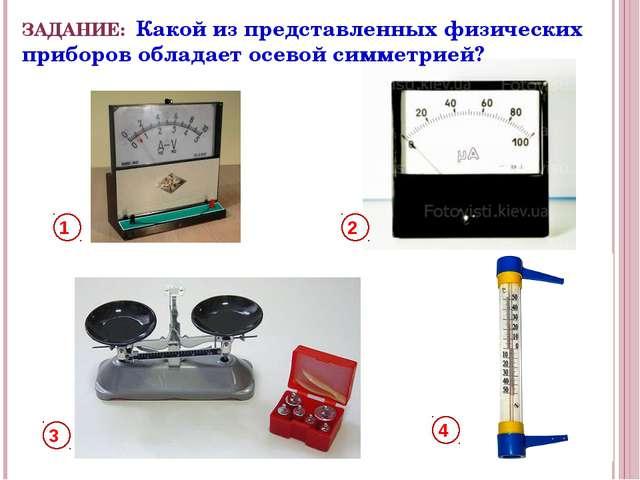 ЗАДАНИЕ: Какой из представленных физических приборов обладает осевой симметри...