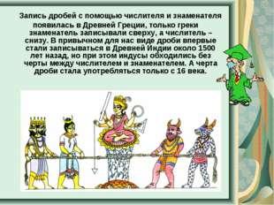 Запись дробей с помощью числителя и знаменателя появилась в Древней Греции,