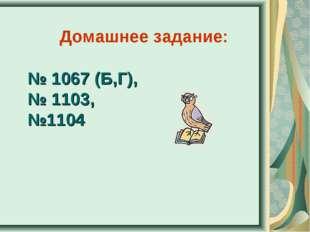 № 1067 (Б,Г), № 1103, №1104 Домашнее задание: