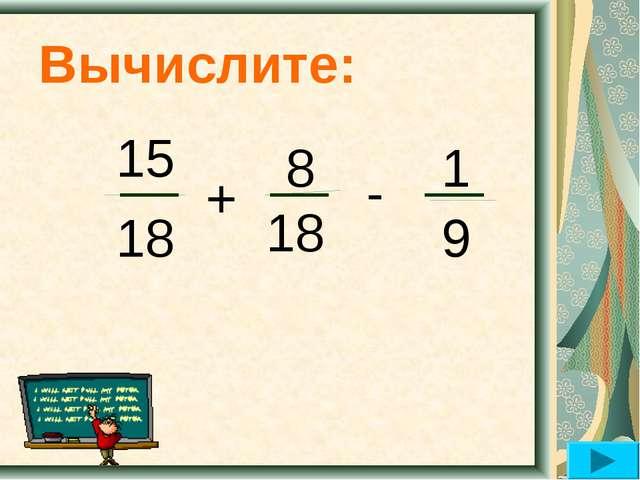 Вычислите: 15 18 + 8 18 - 1 9