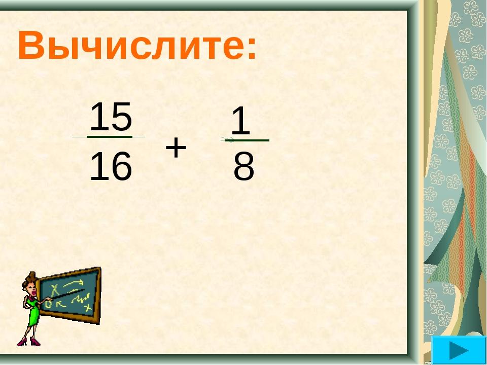 Вычислите: 15 16 + 8 1