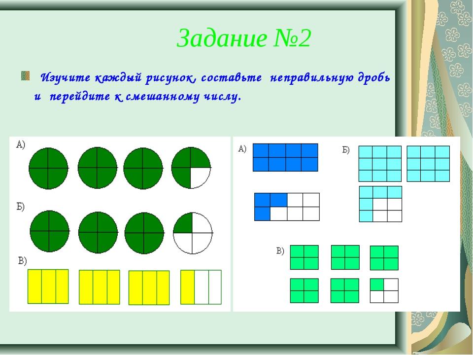 Задание №2 Изучите каждый рисунок, составьте неправильную дробь и перейдите к...