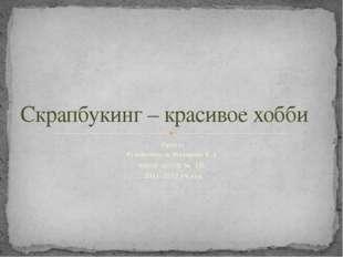 Проект Руководитель Макарова Е.А. МБОУ «СОШ № 10» 2011-2012 уч.год Скрапбукин