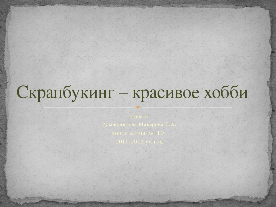 Проект Руководитель Макарова Е.А. МБОУ «СОШ № 10» 2011-2012 уч.год Скрапбукин...