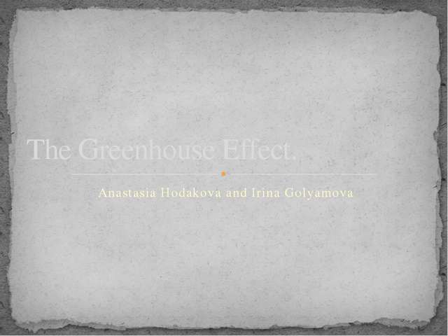 Anastasia Hodakova and Irina Golyamova The Greenhouse Effect.