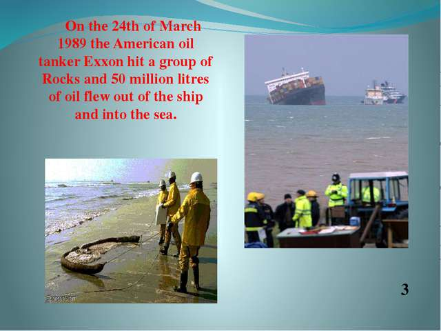 On the 24th of March 1989 the American oil tanker Exxon hit a group of Rocks...