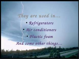 They are used in… Refrigerators Air conditioners Plastic foam And some other