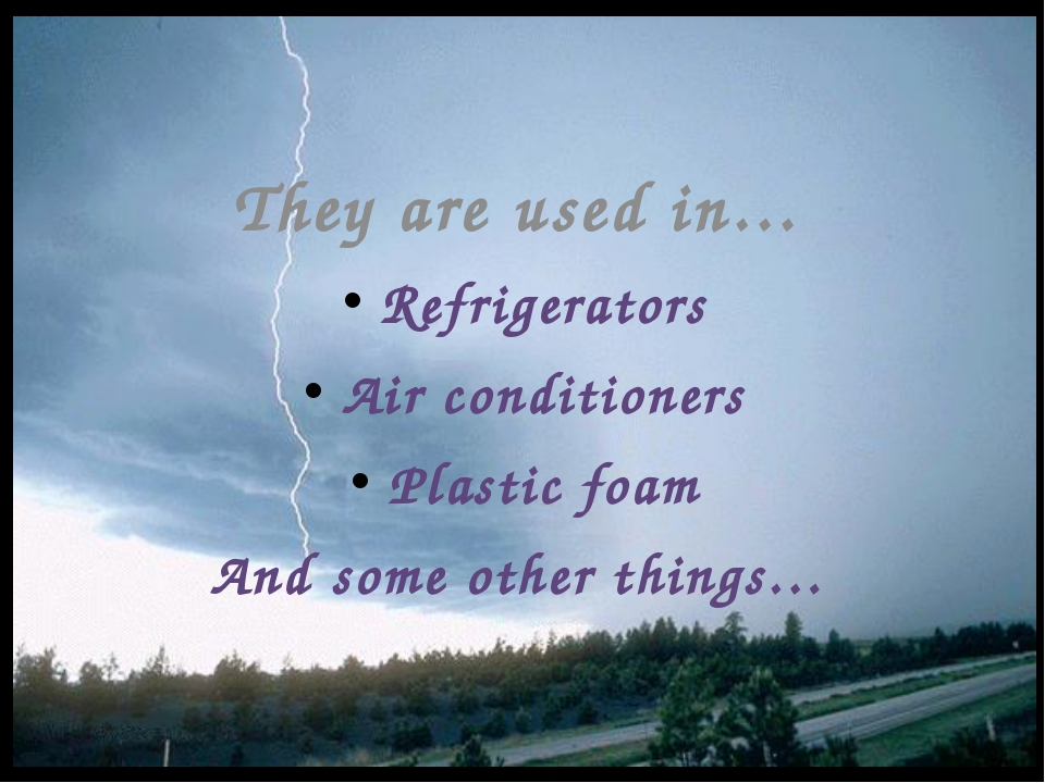 They are used in… Refrigerators Air conditioners Plastic foam And some other...