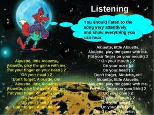 Listening You should listen to the song very attentively and show everything