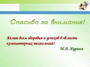 Желаю всем здоровья и успехов в области компьютерных технологий! М.А. Журина