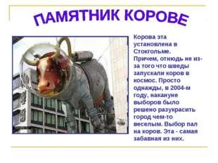 Корова эта установлена в Стокгольме. Причем, отнюдь не из-за того что шведы з