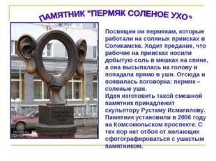 Посвящен он пермякам, которые работали на соляных приисках в Соликамске. Ходи