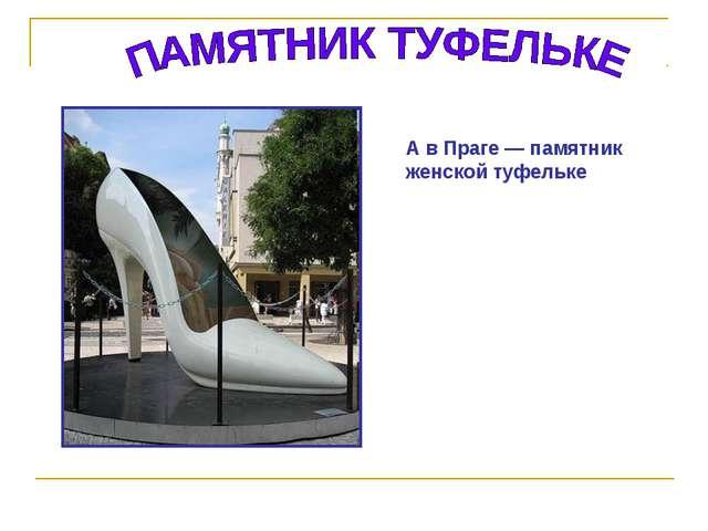 А в Праге — памятник женской туфельке
