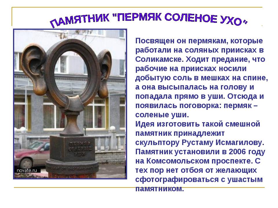 Посвящен он пермякам, которые работали на соляных приисках в Соликамске. Ходи...