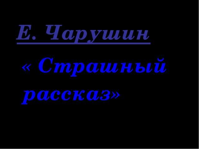 Е. Чарушин « Страшный рассказ»